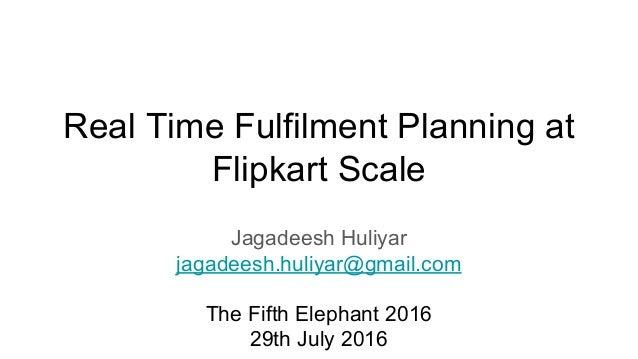 Real Time Fulfilment Planning at Flipkart Scale Jagadeesh Huliyar jagadeesh.huliyar@gmail.com The Fifth Elephant 2016 29th...