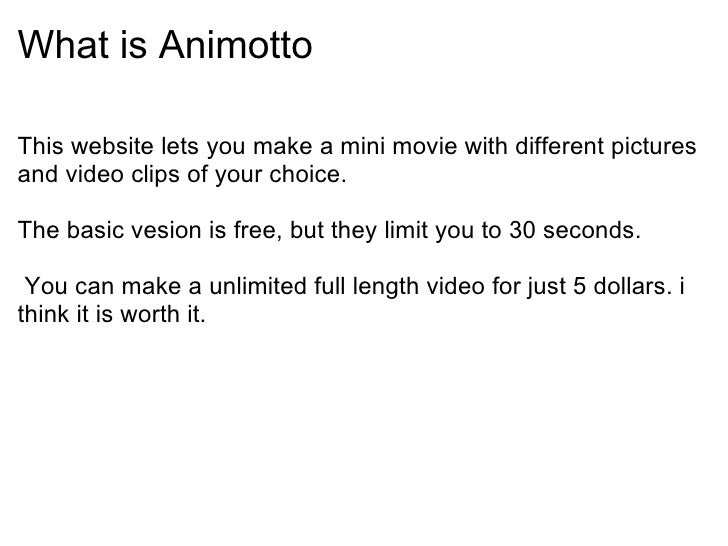 What is Animotto <ul><li>This website lets you make amini moviewith different pictures and video clips of your choice. <...