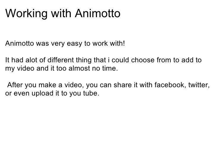 Working with Animotto <ul><li>Animotto was very easy to work with! </li></ul><ul><li> </li></ul><ul><li>It had alot of di...