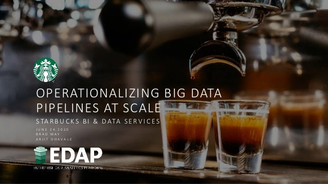 OPERATIONALIZING BIG DATA PIPELINES AT SCALE STARBUCKS BI & DATA SERV ICES J U N E 2 4 , 2 0 2 0 B R A D M A Y A R J I T D...