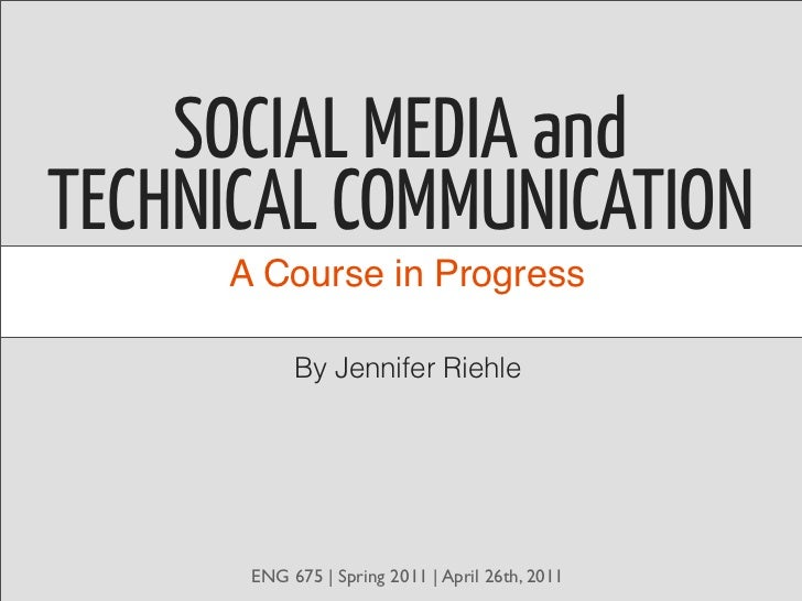 SOCIAL MEDIA andTECHNICAL COMMUNICATION     A Course in Progress           By Jennifer Riehle      ENG 675   Spring 2011  ...