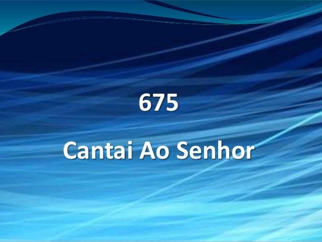 675 Cantai Ao Senhor