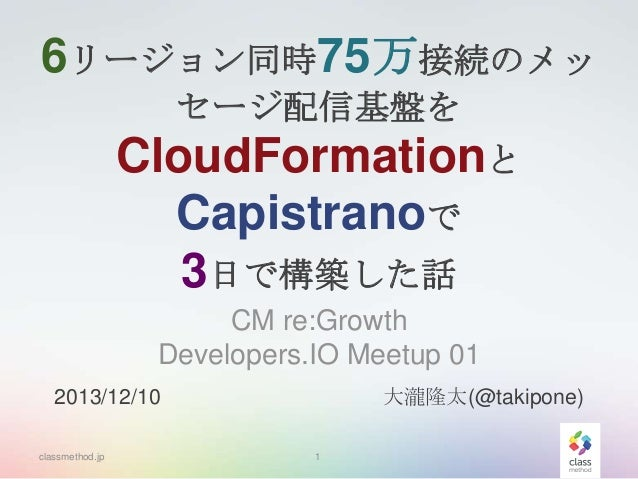 6リージョン同時75万接続のメッ セージ配信基盤を  CloudFormationと Capistranoで 3日で構築した話 CM re:Growth Developers.IO Meetup 01 大瀧隆太(@takipone)  2013...