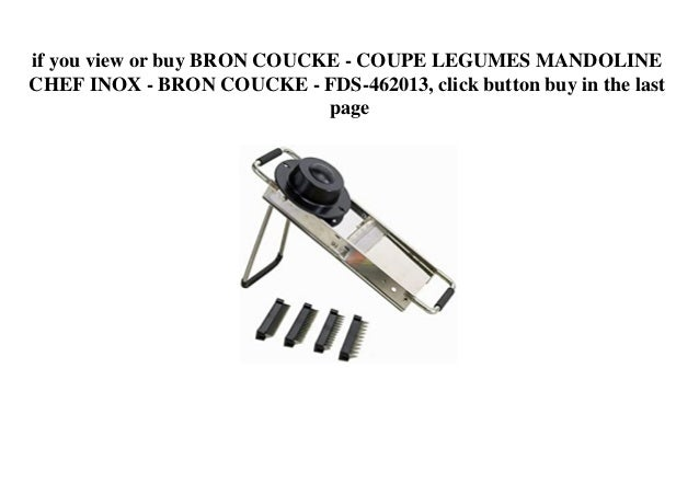 if you view or buy BRON COUCKE - COUPE LEGUMES MANDOLINE CHEF INOX - BRON COUCKE - FDS-462013, click button buy in the las...