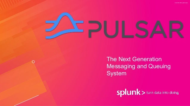 © 2019 SPLUNK INC. The Next Generation Messaging and Queuing System