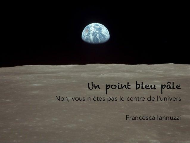 Un point bleu pâle Non, vous n'êtes pas le centre de l'univers Francesca Iannuzzi