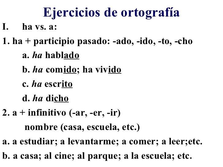 Ejercicios de ortografíaI. ha vs. a:1. ha + participio pasado: -ado, -ido, -to, -cho      a. ha hablado      b. ha comido;...