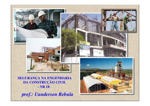 Prof. Uanderson Rebula SEGURANÇA NA ENGENHARIA DA CONSTRUÇÃO CIVIL - NR 18 - prof.: Uanderson Rebula