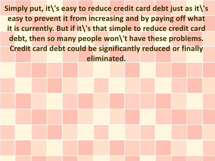 Simply put, its easy to reduce credit card debt just as its easy to prevent it from increasing and by paying off what it i...