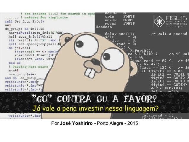 """""""Go"""" Contra ou a favor? Já vale a pena investir nessa linguagem? Por José Yoshiriro - Porto Alegre - 2015"""