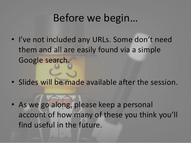 Before we begin…  • I've not included any URLs. Some don't need  them and all are easily found via a simple  Google search...