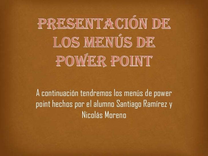 A continuación tendremos los menús de powerpoint hechos por el alumno Santiago Ramírez y                Nicolás Moreno
