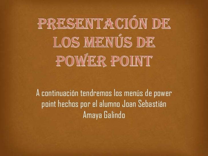 A continuación tendremos los menús de power  point hechos por el alumno Joan Sebastián                Amaya Galindo