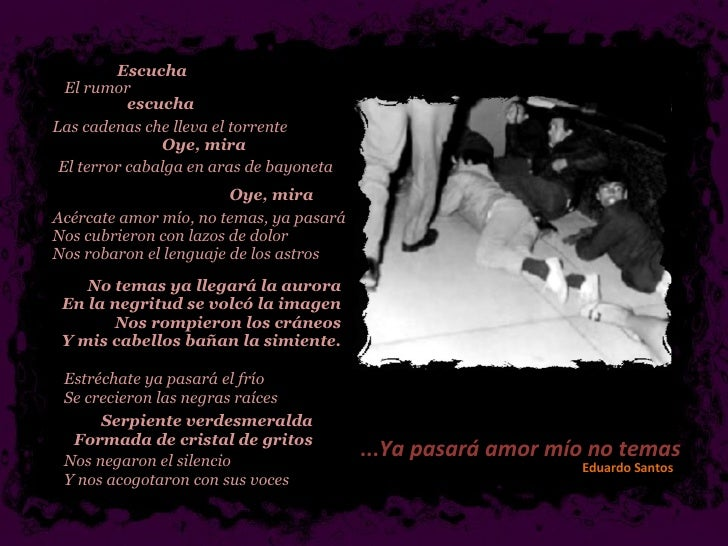 ... Ya pasará amor mío no temas Eduardo Santos   Serpiente verdesmeralda  Formada de cristal de gritos  Nos negaron el sil...