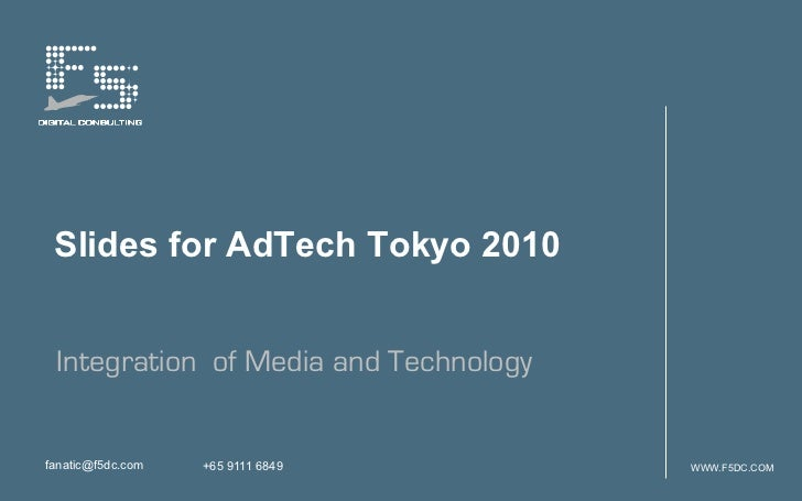 Slides for AdTech Tokyo 2010 Integration of Media and Technologyfanatic@f5dc.com   +65 9111 6849       WWW.F5DC.COM