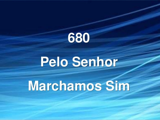 680 Pelo Senhor Marchamos Sim