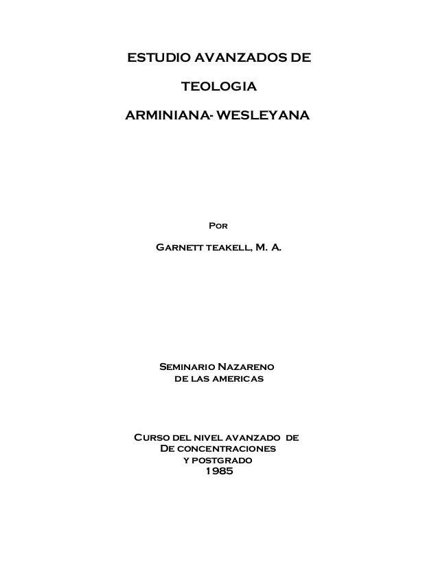 ESTUDIO AVANZADOS DE TEOLOGIA ARMINIANA- WESLEYANA Por Garnett teakell, M. A. Seminario Nazareno de las americas Curso del...