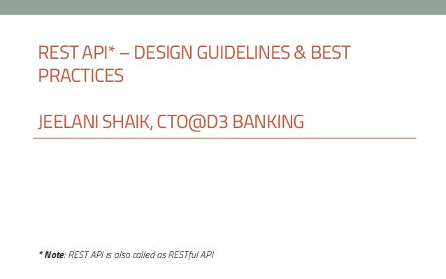 REST API* – DESIGN GUIDELINES & BEST PRACTICES JEELANI SHAIK, CTO@D3 BANKING * Note: REST API is also called as RESTful API