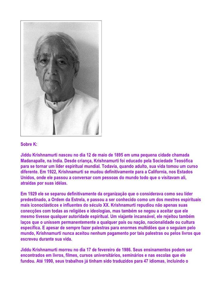 Sobre K:Jiddu Krishnamurti nasceu no dia 12 de maio de 1895 em uma pequena cidade chamadaMadanapalle, na India. Desde cria...