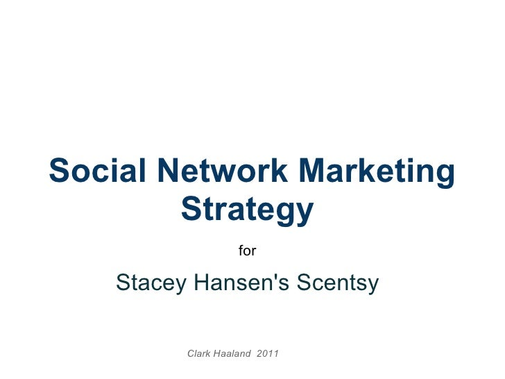 Social Network Marketing Strategy  for  Stacey Hansen'sScentsy  Clark Haaland 2011