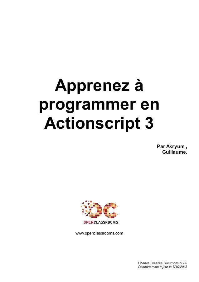 Apprenez à programmer en Actionscript 3 Par Akryum , Guillaume. www.openclassrooms.com Licence Creative Commons 6 2.0 Dern...