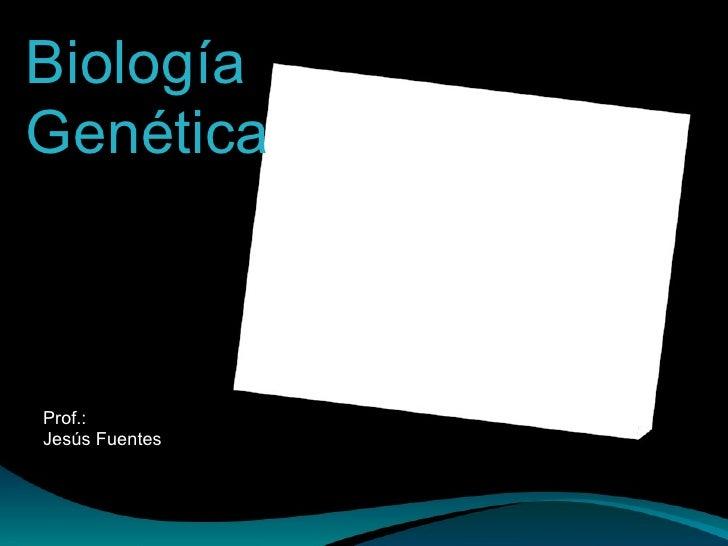 Biología Genética Prof.: Jesús Fuentes