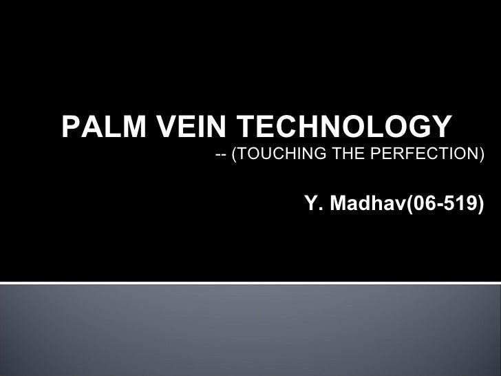 PALM VEIN TECHNOLOGY -- (TOUCHING THE PERFECTION) Y. Madhav(06-519)