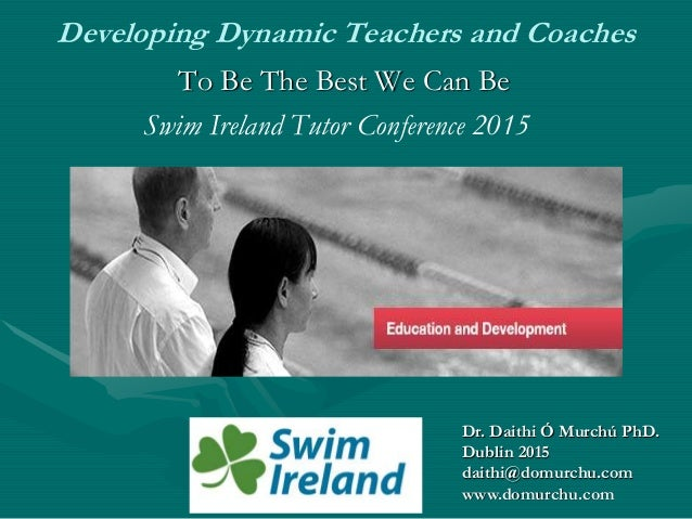 Developing Dynamic Teachers and Coaches To Be The Best We Can Be Swim Ireland Tutor Conference 2015 Dr. Daithi Ó Murchú Ph...