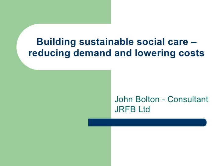 Building sustainable social care – reducing demand and lowering costs John Bolton - Consultant JRFB Ltd