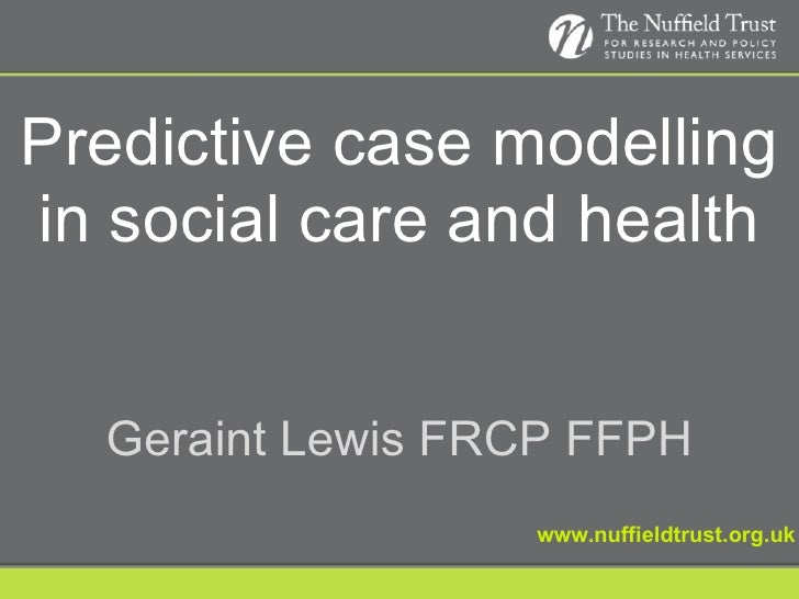 Predictive case modelling in social care and health www.nuffieldtrust.org.uk Geraint Lewis FRCP FFPH