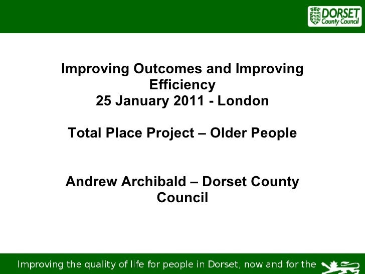 Improving Outcomes and Improving Efficiency 25 January 2011 - London Total Place Project – Older People Andrew Archibald –...