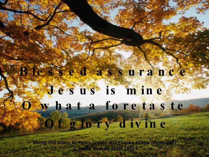 V1 Blessed assurance  Jesus is mine O what a foretaste  Of glory divine Words and Music by Fanny Crosby and Phoebe Knapp {...