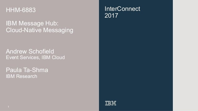 InterConnect 2017 HHM-6883 IBM Message Hub: Cloud-Native Messaging Andrew Schofield Event Services, IBM Cloud Paula Ta-Shm...