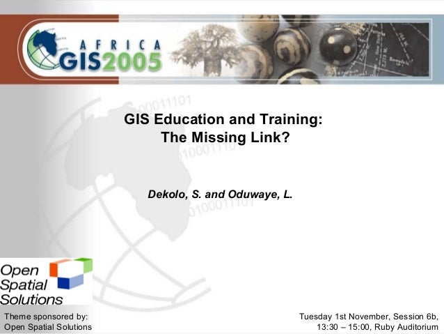 Tuesday 1st November, Session 6b,13:30 – 15:00, Ruby AuditoriumGIS Education and Training:The Missing Link?Dekolo, S. and ...