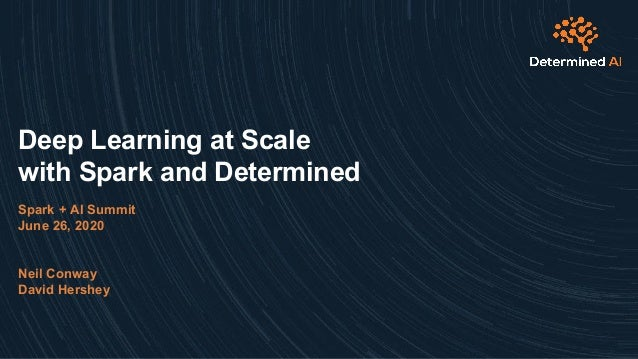 Deep Learning at Scale with Spark and Determined Spark + AI Summit June 26, 2020 Neil Conway David Hershey