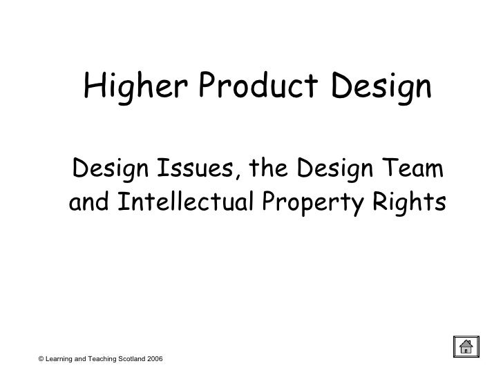 Higher Product Design Design Issues, the Design Team and Intellectual Property Rights © Learning and Teaching Scotland 2006