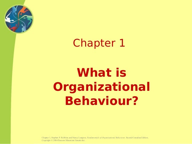 Chapter 1, Stephen P. Robbins and Nancy Langton, Fundamentals of Organizational Behaviour, Second Canadian Edition. Copyri...