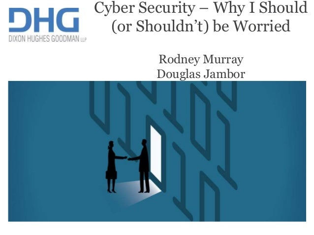 1 IT advisory Cyber Security – Why I Should (or Shouldn't) be Worried Rodney Murray Douglas Jambor