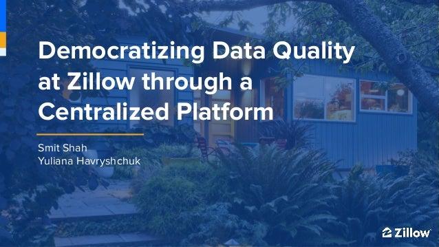 1 1 Smit Shah Yuliana Havryshchuk Democratizing Data Quality at Zillow through a Centralized Platform