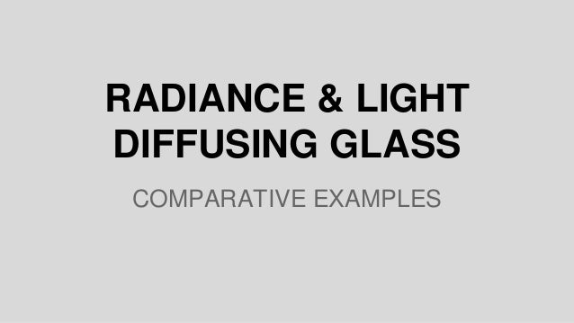 RADIANCE & LIGHT DIFFUSING GLASS COMPARATIVE EXAMPLES