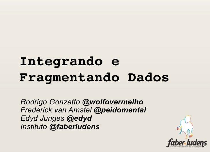 Integrando eFragmentando DadosRodrigo Gonzatto @wolfovermelhoFrederick van Amstel @peidomentalEdyd Junges @edydInstituto ...