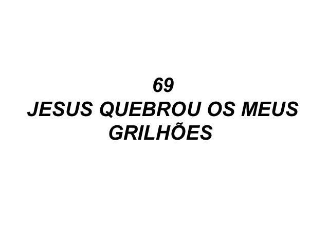 69 JESUS QUEBROU OS MEUS GRILHÕES