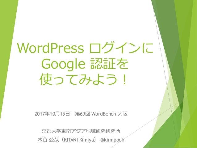 WordPress ログインに Google 認証を 使ってみよう! 2017年10月15日 第69回 WordBench 大阪 京都大学東南アジア地域研究研究所 木谷 公哉(KITANI Kimiya) @kimipooh