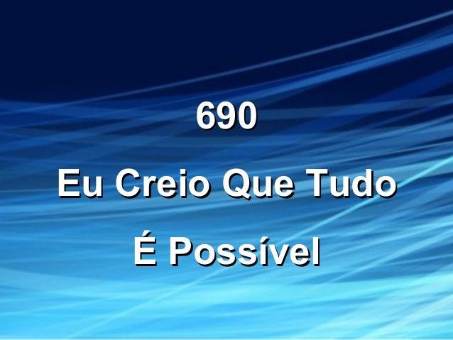 690690 Eu Creio Que TudoEu Creio Que Tudo É PossívelÉ Possível