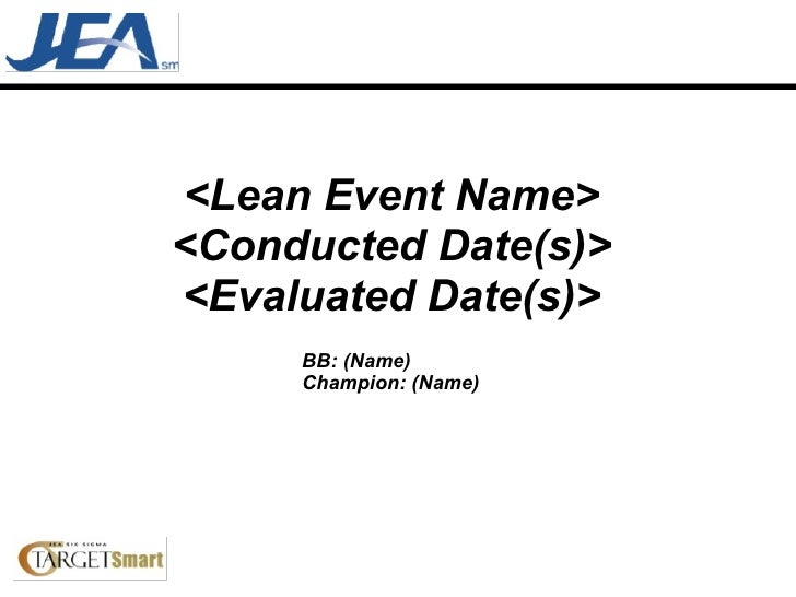 <Lean Event Name> <Conducted Date(s)> <Evaluated Date(s)> BB: (Name) Champion: (Name)