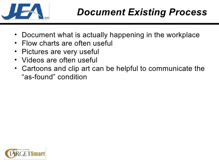 Document Existing Process <ul><ul><li>Document what is actually happening in the workplace </li></ul></ul><ul><ul><li>Flow...