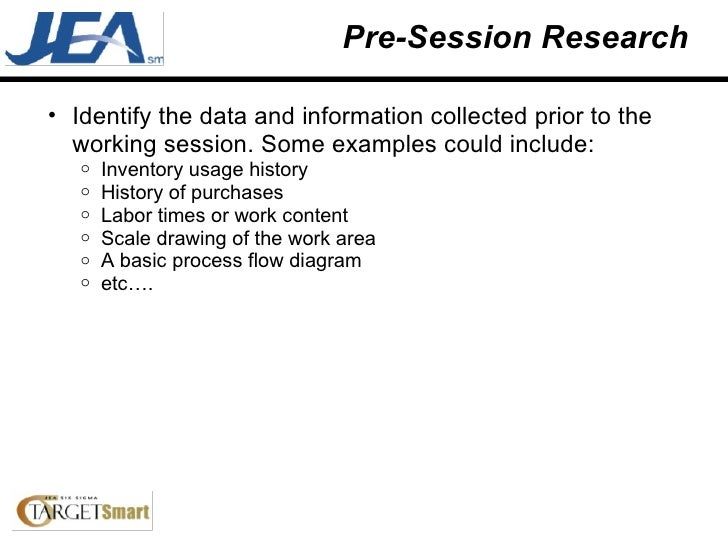 Pre-Session Research <ul><ul><li>Identify the data and information collected prior to the working session. Some examples c...