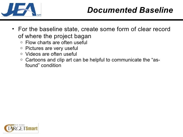 Documented Baseline <ul><ul><li>For the baseline state, create some form of clear record of where the project bagan </li><...