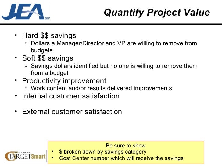 Quantify Project Value <ul><ul><li>Hard $$ savings </li></ul></ul><ul><ul><ul><li>Dollars a Manager/Director and VP are wi...