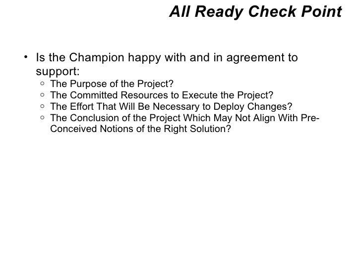 All Ready Check Point <ul><ul><li>Is the Champion happy with and in agreement to support: </li></ul></ul><ul><ul><ul><li>T...